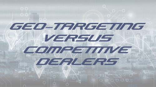 Geo-targeting vs competitive dealers
